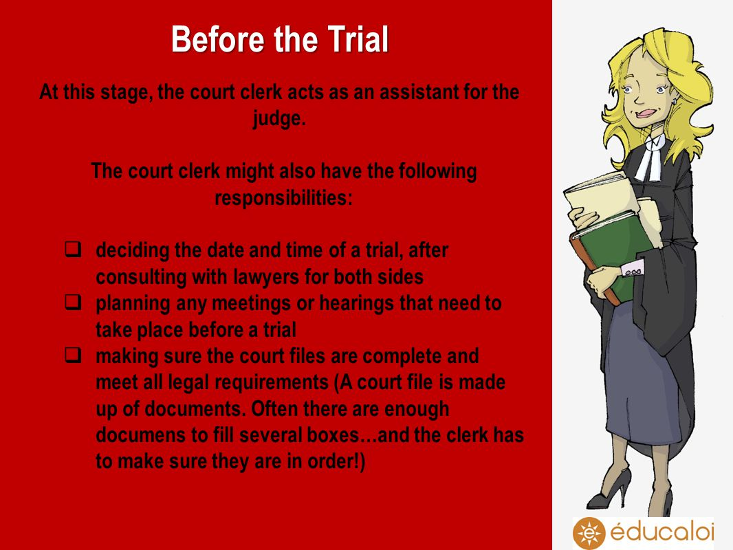 Before the Trial At this stage, the court clerk acts as an assistant for the judge. The court clerk might also have the following responsibilities: de