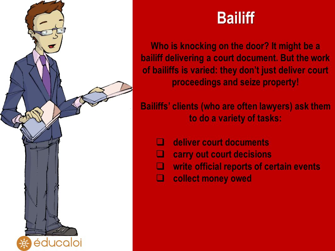 Bailiff Who is knocking on the door? It might be a bailiff delivering a court document. But the work of bailiffs is varied: they dont just deliver cou