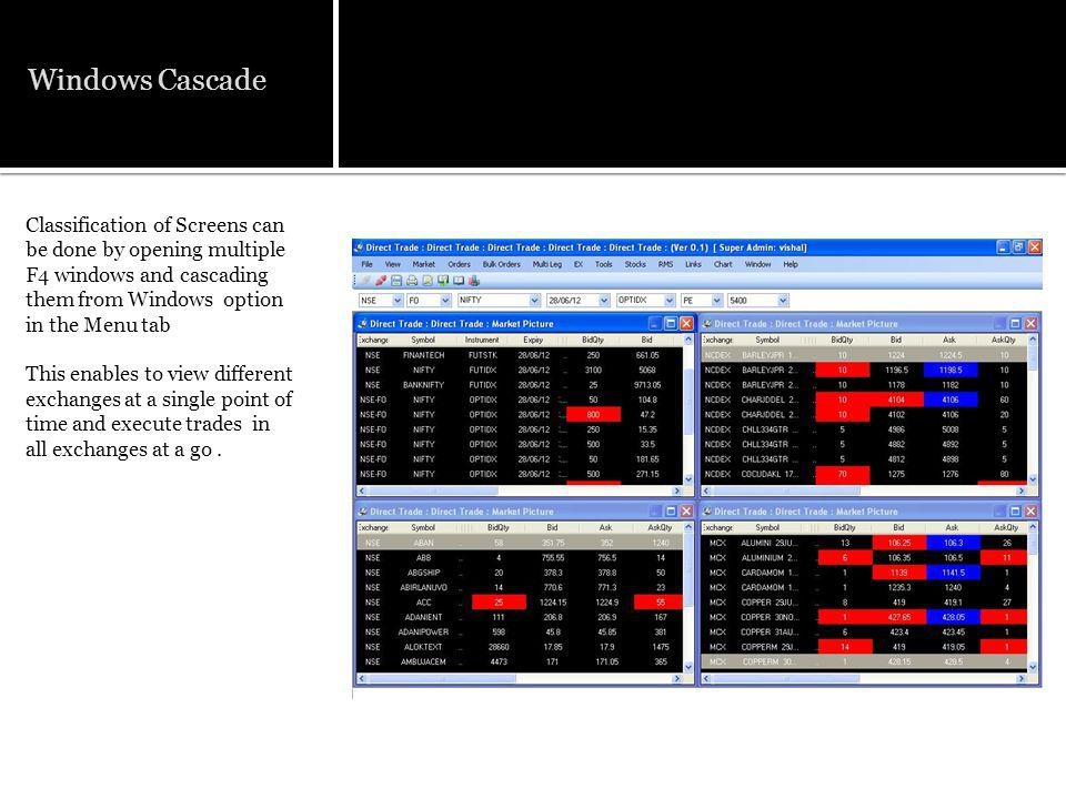 Windows Cascade Classification of Screens can be done by opening multiple F4 windows and cascading them from Windows option in the Menu tab This enables to view different exchanges at a single point of time and execute trades in all exchanges at a go.