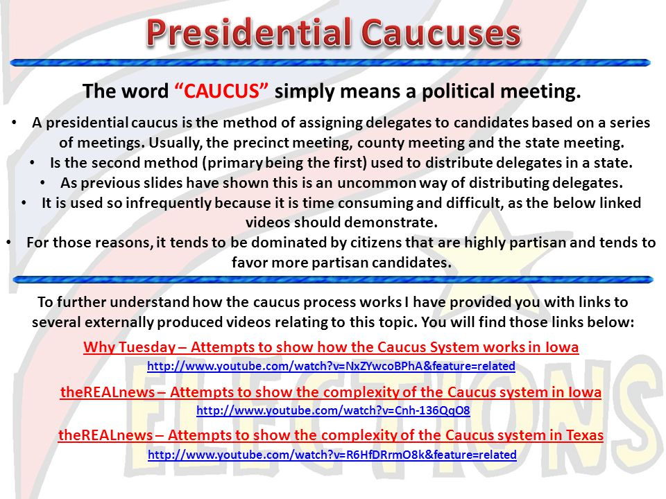 The word CAUCUS simply means a political meeting. A presidential caucus is the method of assigning delegates to candidates based on a series of meetin