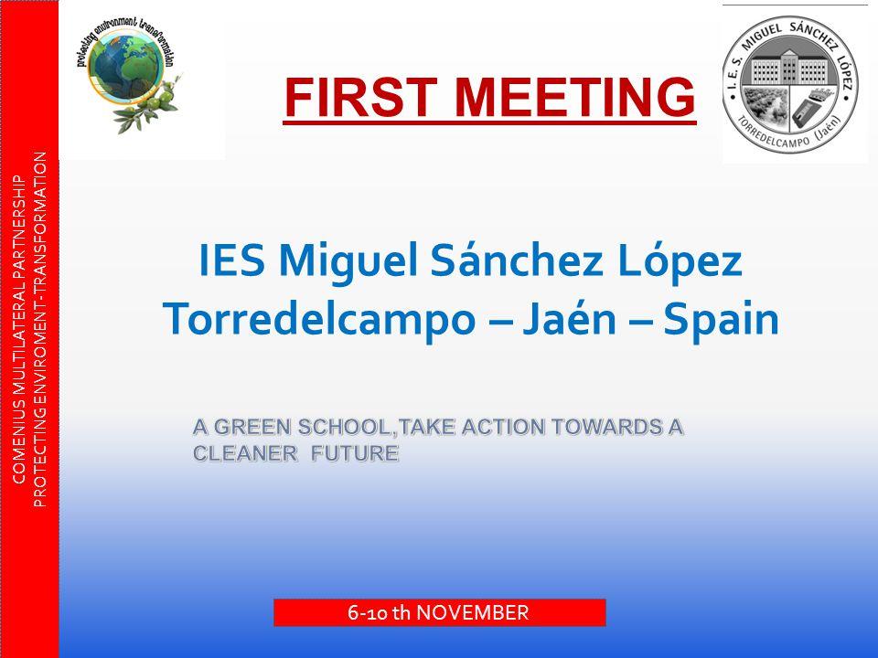 FIRST MEETING IES Miguel Sánchez López Torredelcampo – Jaén – Spain COMENIUS MULTILATERAL PARTNERSHIP PROTECTING ENVIROMENT-TRANSFORMATION 6-10 th NOVEMBER