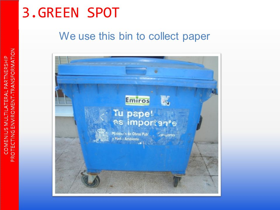 COMENIUS MULTILATERAL PARTNERSHIP PROTECTING ENVIROMENT-TRANSFORMATION 3.GREEN SPOT We use this bin to collect paper