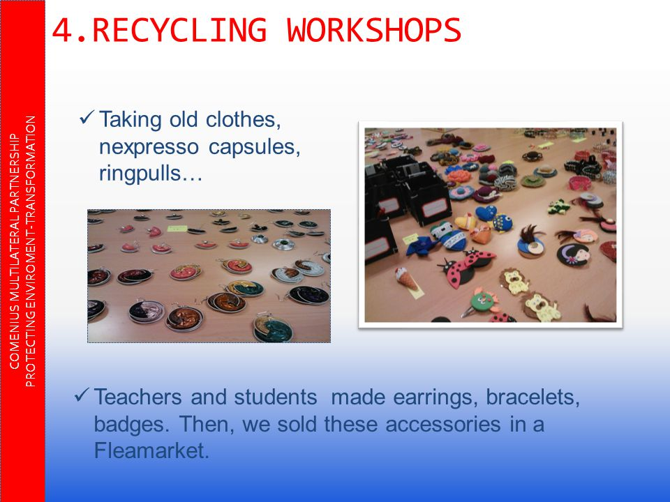 COMENIUS MULTILATERAL PARTNERSHIP PROTECTING ENVIROMENT-TRANSFORMATION 4.RECYCLING WORKSHOPS Taking old clothes, nexpresso capsules, ringpulls… Teachers and students made earrings, bracelets, badges.