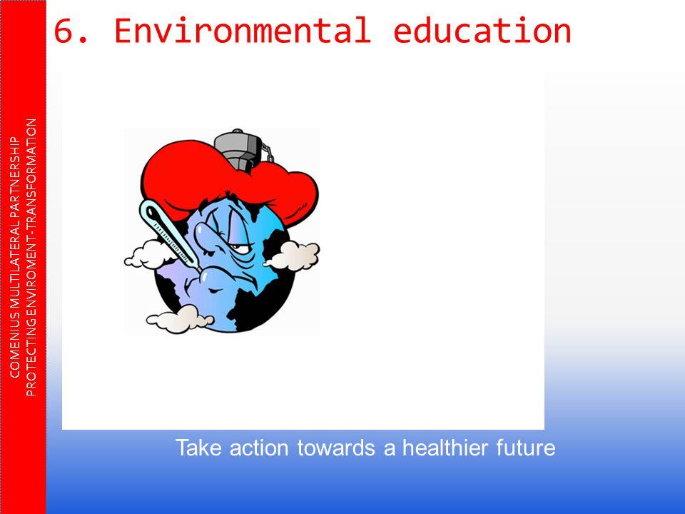 6. Environmental education COMENIUS MULTILATERAL PARTNERSHIP PROTECTING ENVIROMENT-TRANSFORMATION Take action towards a healthier future