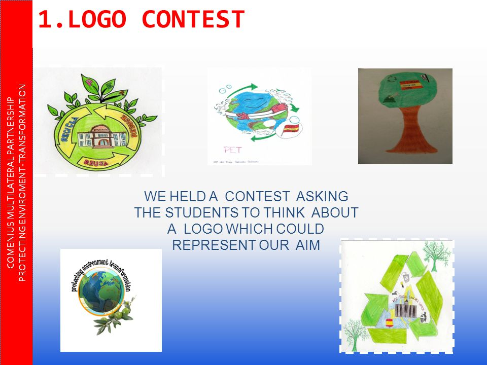 COMENIUS MULTILATERAL PARTNERSHIP PROTECTING ENVIROMENT-TRANSFORMATION WE HELD A CONTEST ASKING THE STUDENTS TO THINK ABOUT A LOGO WHICH COULD REPRESENT OUR AIM 1.LOGO CONTEST