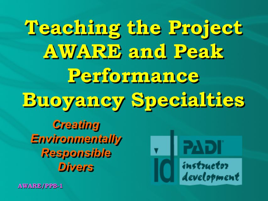 AWARE/PPB-1 Teaching the Project AWARE and Peak Performance Buoyancy Specialties Creating Environmentally Responsible Divers