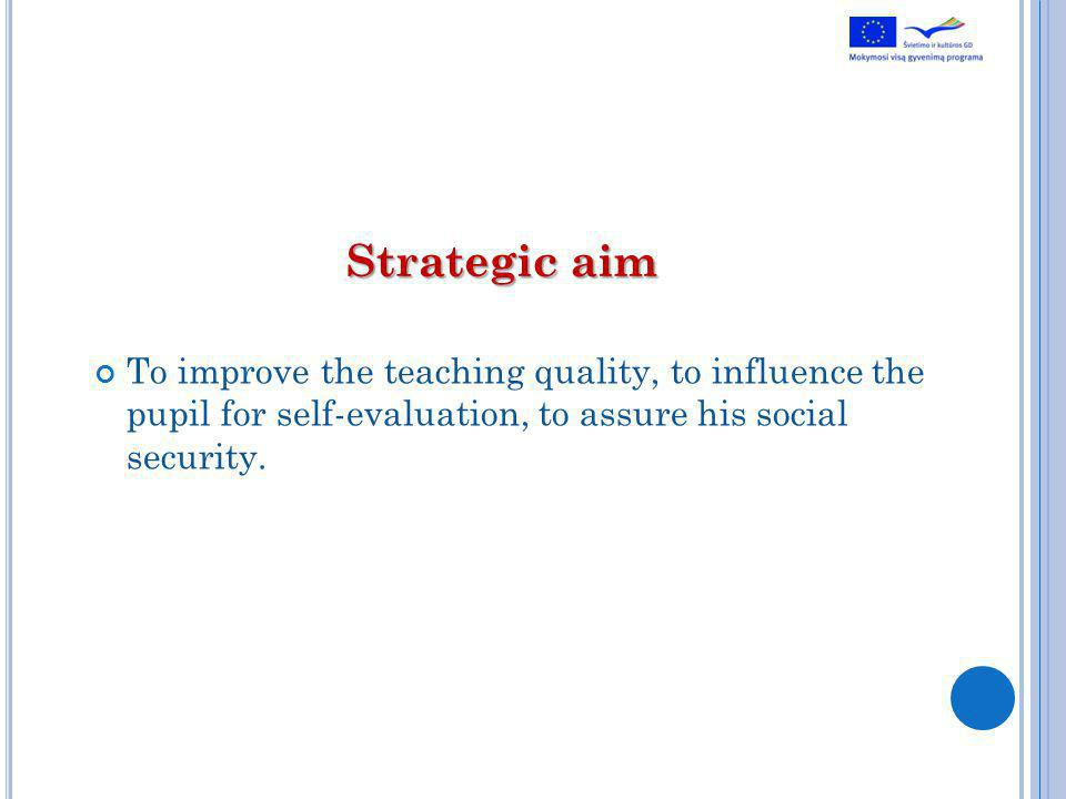 Strategic aim To improve the teaching quality, to influence the pupil for self-evaluation, to assure his social security.