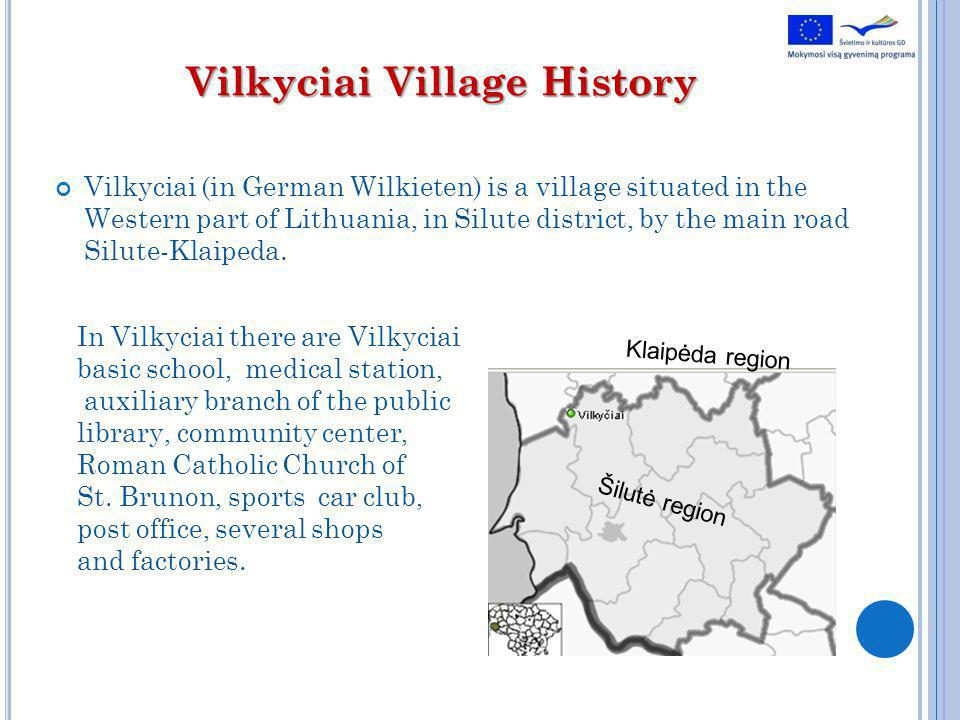 Vilkyciai Village History Vilkyciai (in German Wilkieten) is a village situated in the Western part of Lithuania, in Silute district, by the main road Silute-Klaipeda.
