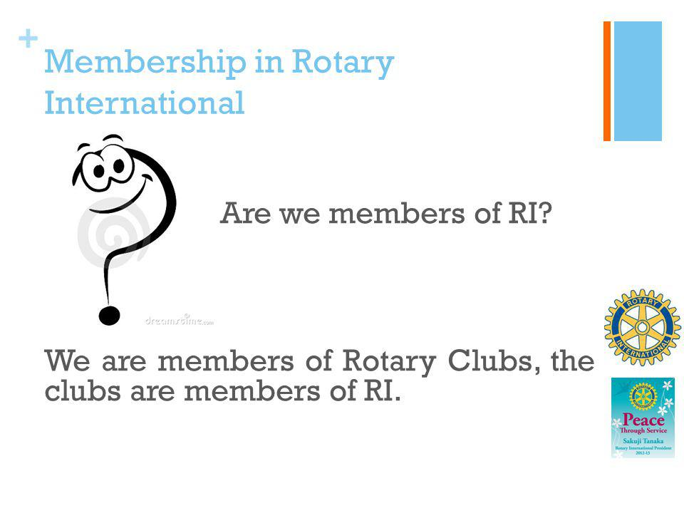 + Membership in Rotary International Are we members of RI? We are members of Rotary Clubs, the clubs are members of RI.