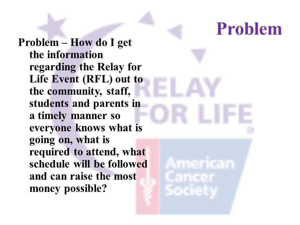 Problem Problem – How do I get the information regarding the Relay for Life Event (RFL) out to the community, staff, students and parents in a timely