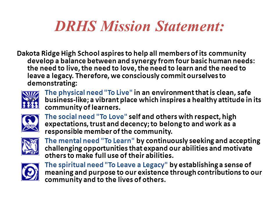 DRHS Mission Statement: Dakota Ridge High School aspires to help all members of its community develop a balance between and synergy from four basic hu