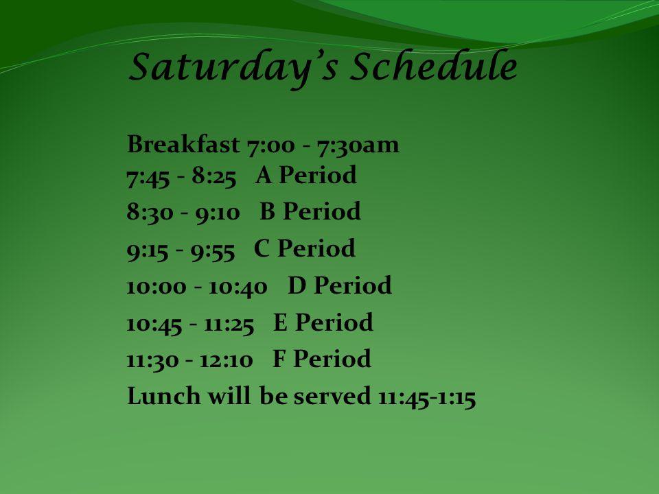 Saturdays Schedule Breakfast 7:00 - 7:30am 7:45 - 8:25 A Period 8:30 - 9:10 B Period 9:15 - 9:55 C Period 10:00 - 10:40 D Period 10:45 - 11:25 E Period 11:30 - 12:10 F Period Lunch will be served 11:45-1:15