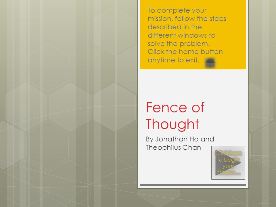 By Jonathan Ho and Theophilus Chan Fence of Thought To complete your mission, follow the steps described in the different windows to solve the problem.