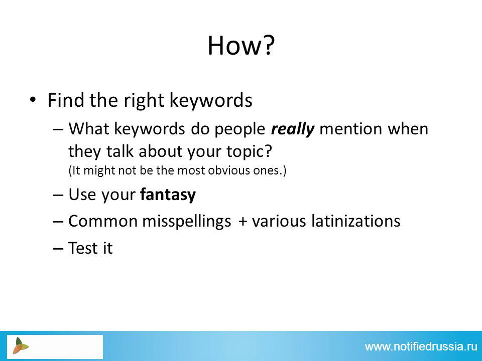 How? Find the right keywords – What keywords do people really mention when they talk about your topic? (It might not be the most obvious ones.) – Use