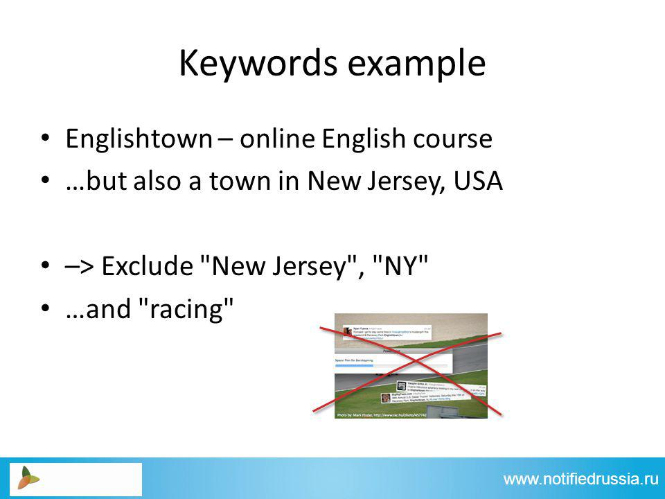 Keywords example Englishtown – online English course …but also a town in New Jersey, USA –> Exclude New Jersey , NY …and racing www.notifiedrussia.ru