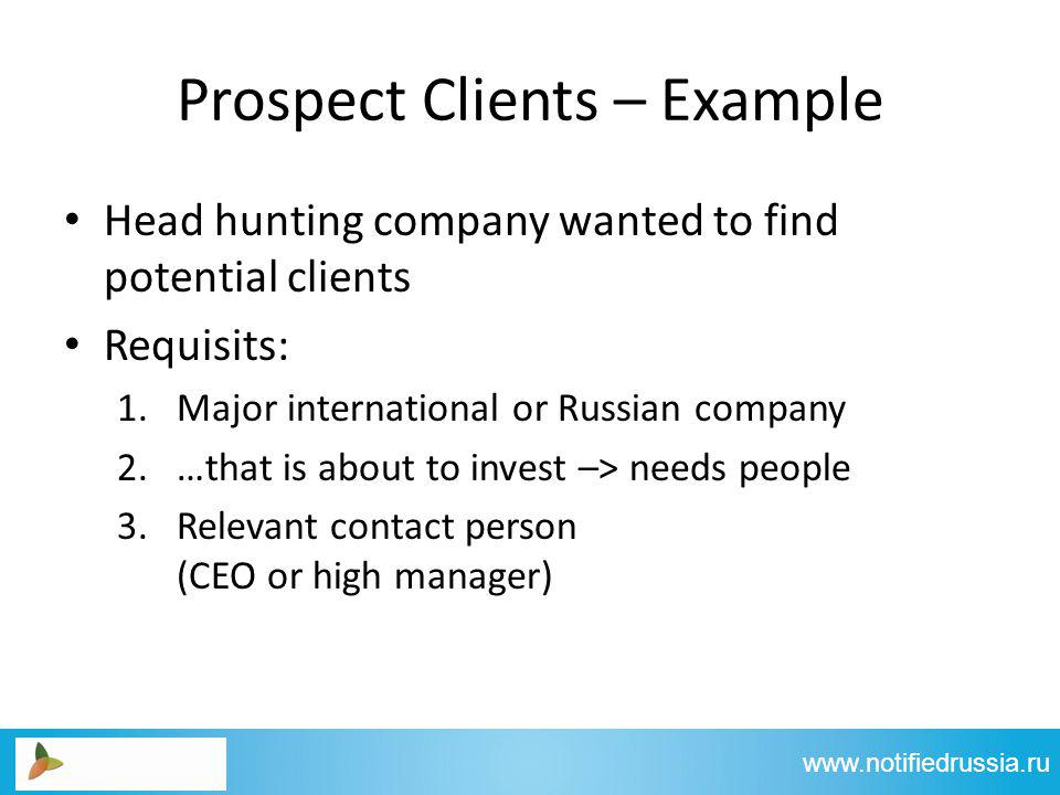 Prospect Clients – Example Head hunting company wanted to find potential clients Requisits: 1.Major international or Russian company 2.…that is about to invest –> needs people 3.Relevant contact person (CEO or high manager) www.notifiedrussia.ru