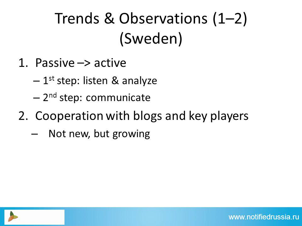 Trends & Observations (1–2) (Sweden) 1.Passive –> active – 1 st step: listen & analyze – 2 nd step: communicate 2.Cooperation with blogs and key players – Not new, but growing www.notifiedrussia.ru