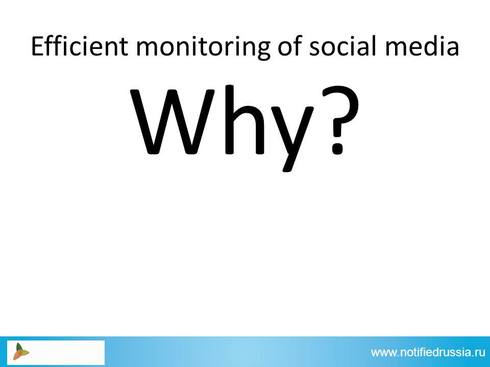 Efficient monitoring of social media www.notifiedrussia.ru Why
