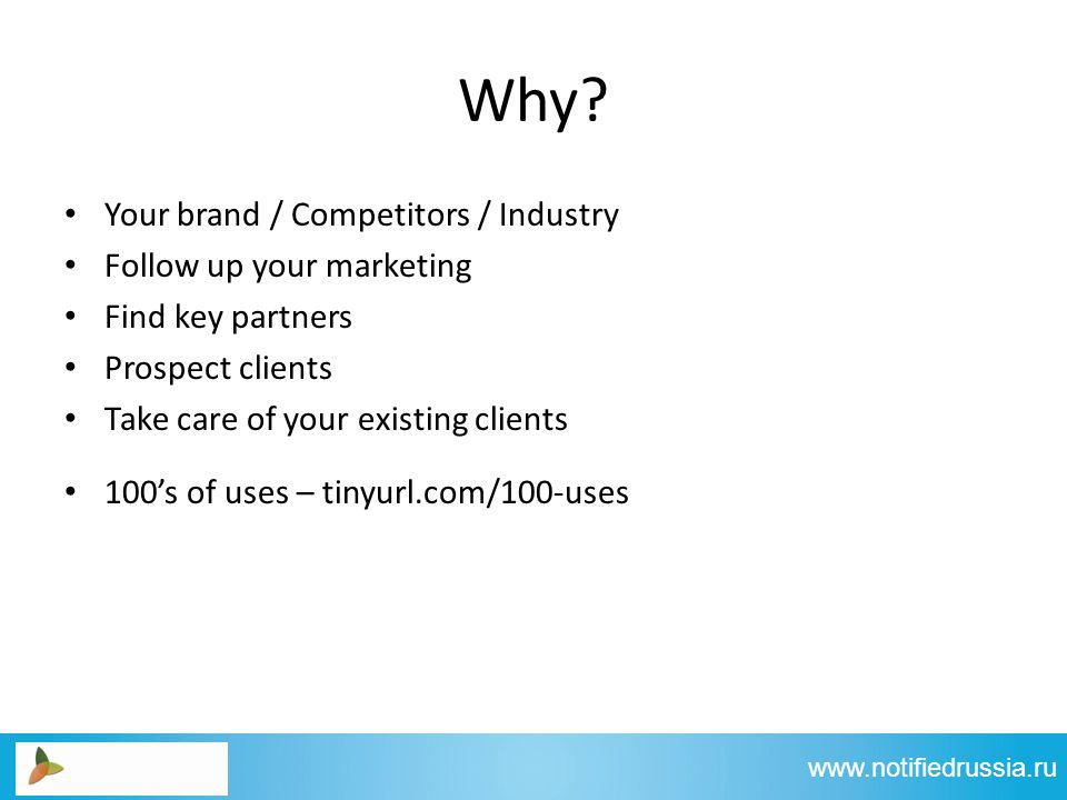 Your brand / Competitors / Industry Follow up your marketing Find key partners Prospect clients Take care of your existing clients 100s of uses – tinyurl.com/100-uses www.notifiedrussia.ru