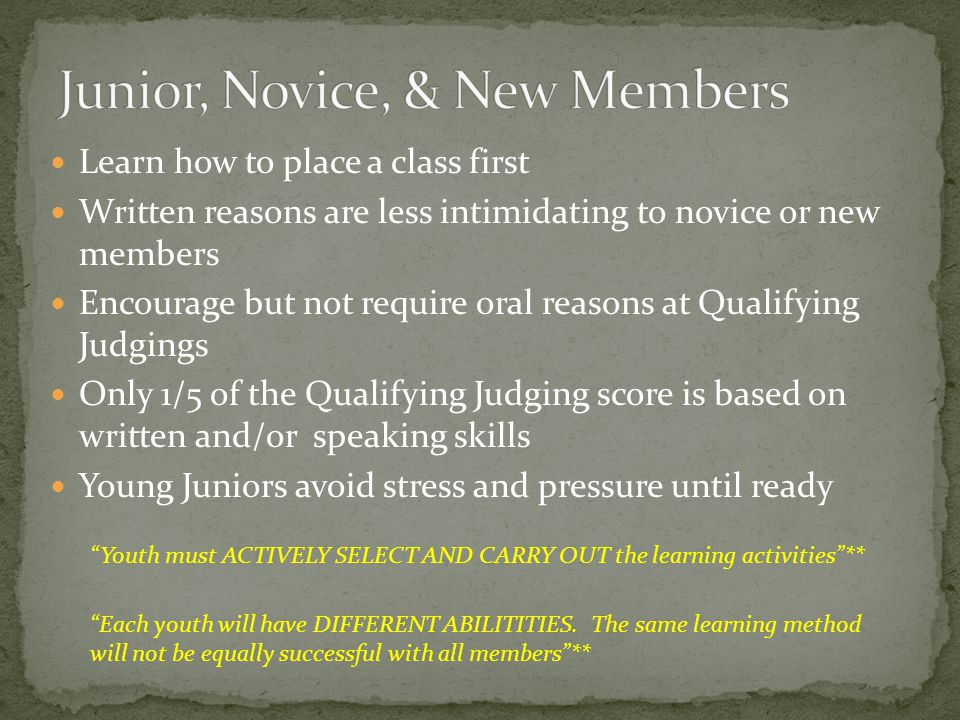 Learn how to place a class first Written reasons are less intimidating to novice or new members Encourage but not require oral reasons at Qualifying Judgings Only 1/5 of the Qualifying Judging score is based on written and/or speaking skills Young Juniors avoid stress and pressure until ready Each youth will have DIFFERENT ABILITITIES.