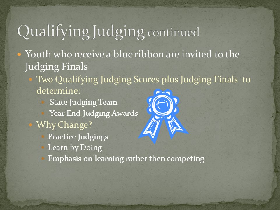 Youth who receive a blue ribbon are invited to the Judging Finals Two Qualifying Judging Scores plus Judging Finals to determine: State Judging Team Year End Judging Awards Why Change.