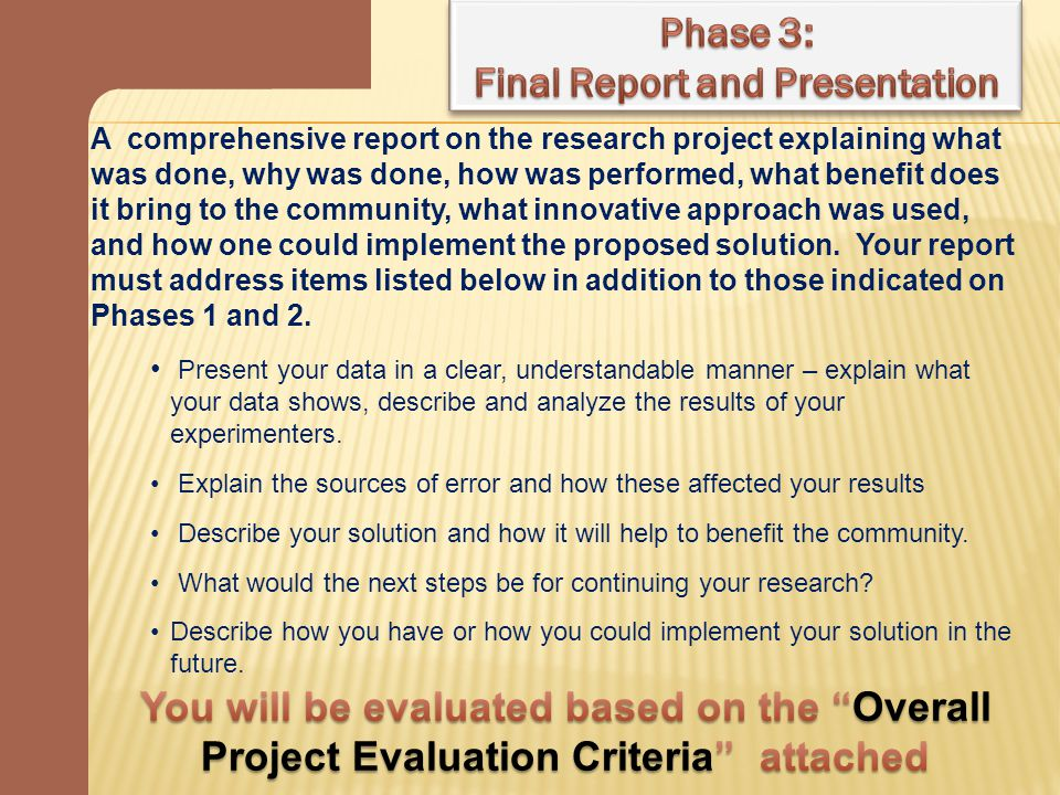 Evaluation Criteria: Application of the Scientific Method (60%) - Effective use of scientific methods and problem solving strategies - Research is extensive and sources are reputable - Conclusions formulated are logical based on data collected Benefit to the Community (20%) - Proposed solution could have a positive impact on the whole/partial community - Direct demonstration of the benefit of the proposed solution on the community - Potential that the proposed solution might actually be implemented Innovation, Creativity, and Originality (20%) - Creative use of data collection and data analysis - Creative model to represent the proposed solution and implementation strategy A minimum score of 80% is recommended for subsequent continuation into next year.