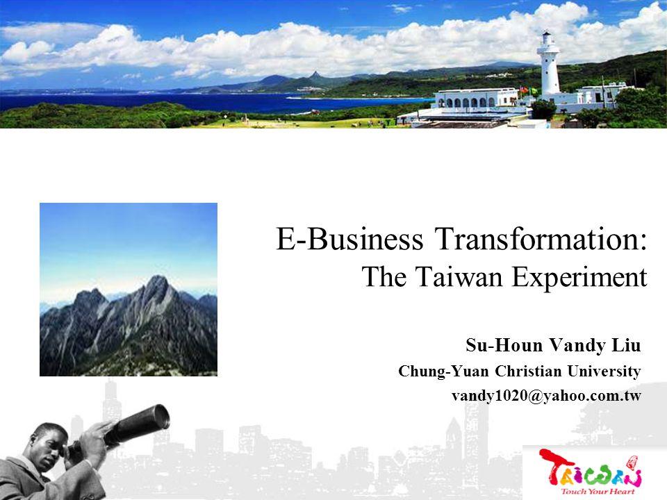 E-Business Transformation: The Taiwan Experiment Su-Houn Vandy Liu Chung-Yuan Christian University vandy1020@yahoo.com.tw