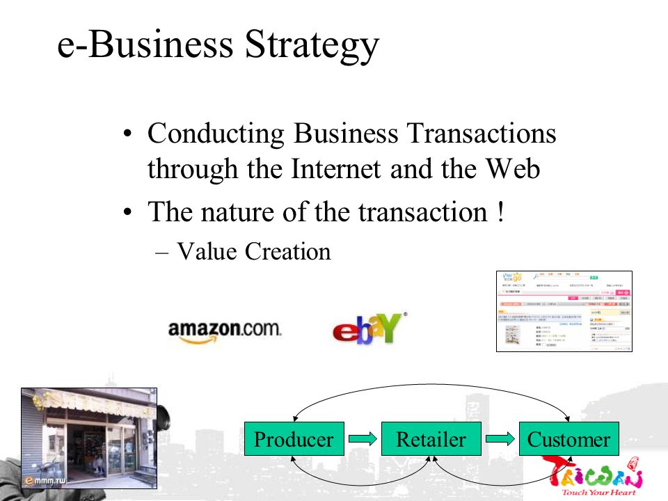 e-Business Strategy Conducting Business Transactions through the Internet and the Web The nature of the transaction ! –Value Creation ProducerRetailer