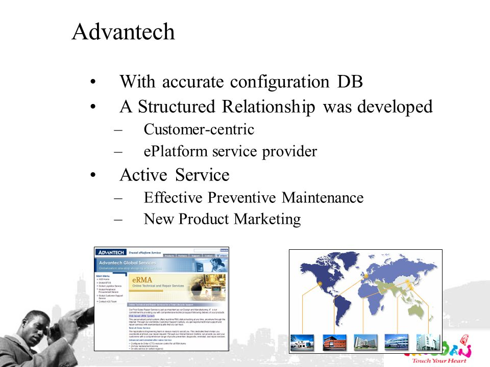 Advantech With accurate configuration DB A Structured Relationship was developed –Customer-centric –ePlatform service provider Active Service –Effective Preventive Maintenance –New Product Marketing