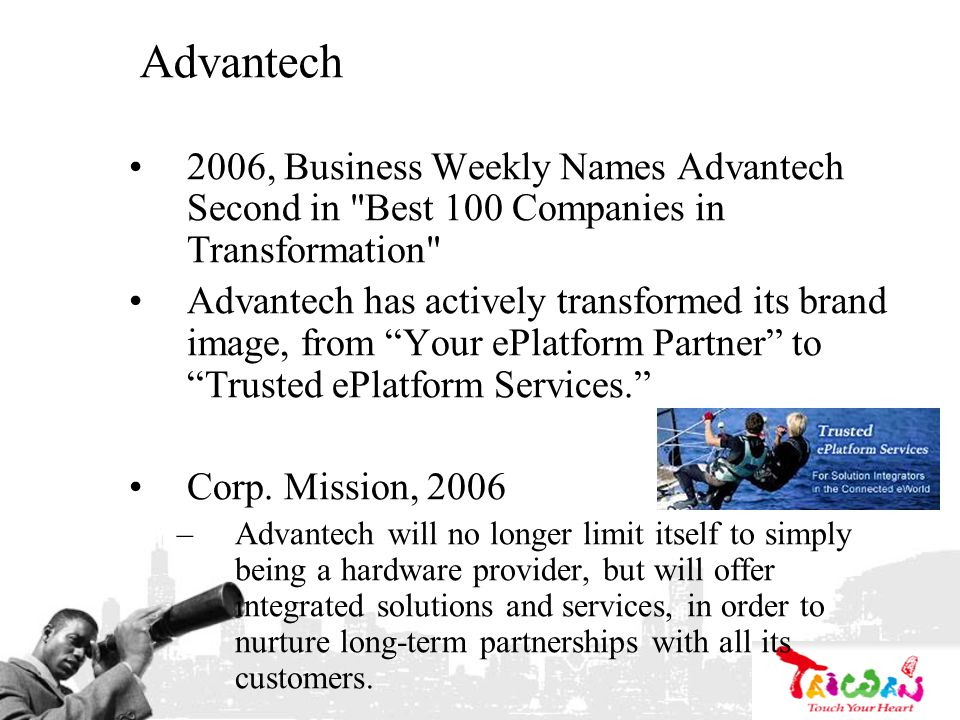 Advantech 2006, Business Weekly Names Advantech Second in Best 100 Companies in Transformation Advantech has actively transformed its brand image, from Your ePlatform Partner to Trusted ePlatform Services.