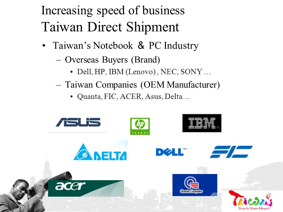 Increasing speed of business Taiwan Direct Shipment Taiwans Notebook PC Industry –Overseas Buyers (Brand) Dell, HP, IBM (Lenovo), NEC, SONY … –Taiwan Companies (OEM Manufacturer) Quanta, FIC, ACER, Asus, Delta…