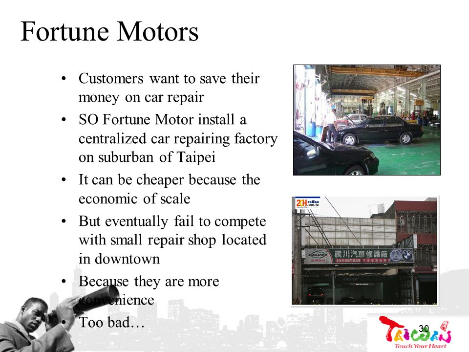 30 Fortune Motors Customers want to save their money on car repair SO Fortune Motor install a centralized car repairing factory on suburban of Taipei It can be cheaper because the economic of scale But eventually fail to compete with small repair shop located in downtown Because they are more convenience Too bad…