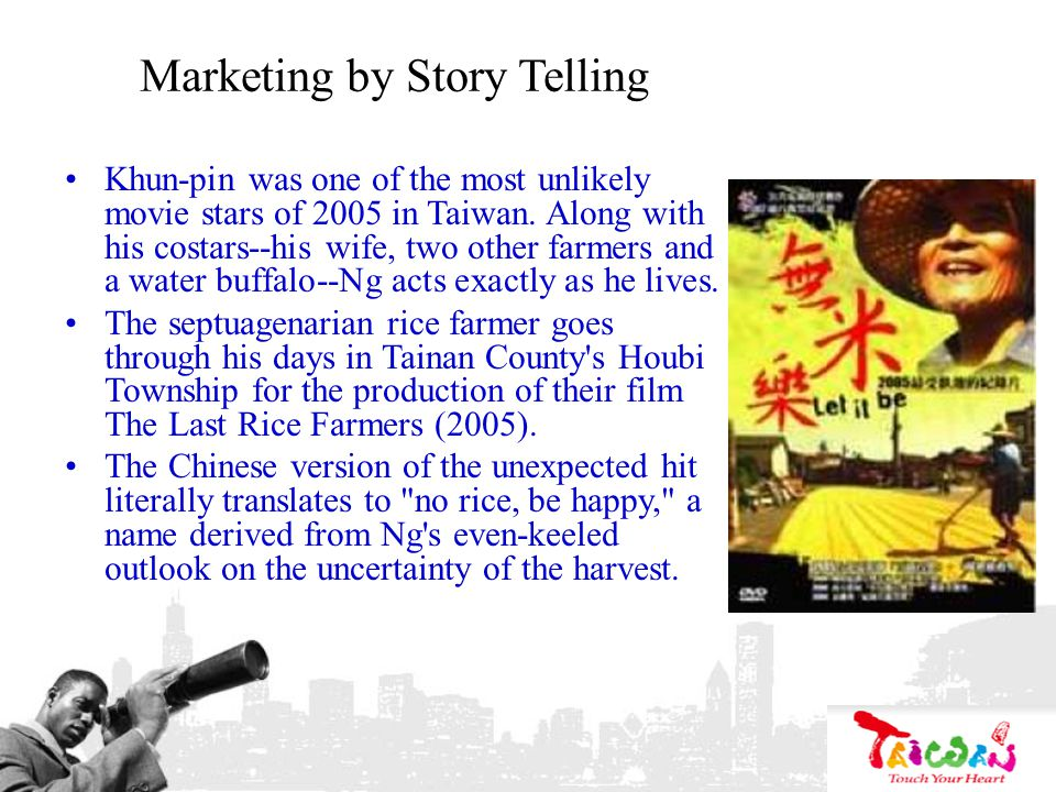 Marketing by Story Telling Khun-pin was one of the most unlikely movie stars of 2005 in Taiwan. Along with his costars--his wife, two other farmers an