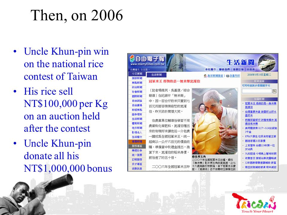 Then, on 2006 Uncle Khun-pin win on the national rice contest of Taiwan His rice sell NT$100,000 per Kg on an auction held after the contest Uncle Khu
