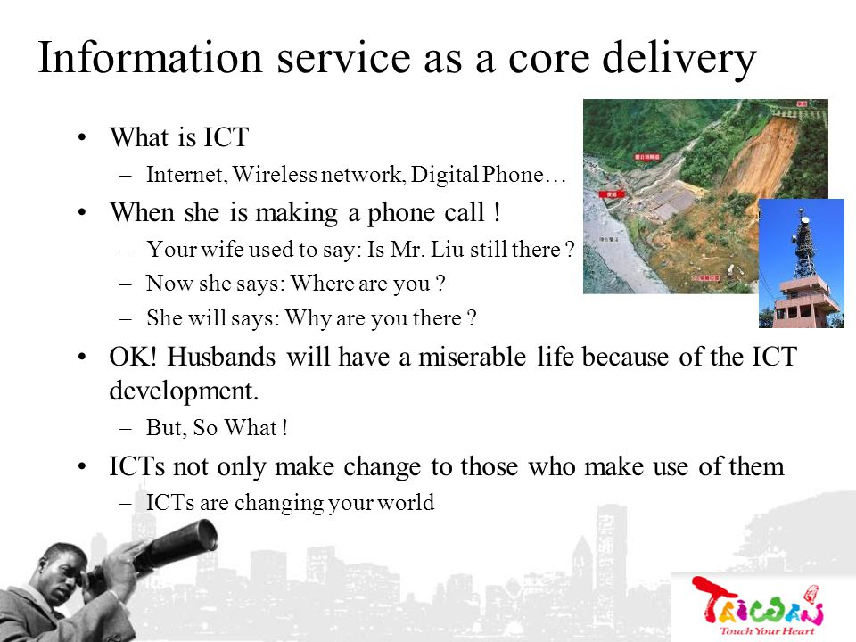 Information service as a core delivery What is ICT –Internet, Wireless network, Digital Phone… When she is making a phone call .