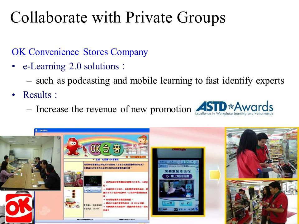 49 Collaborate with Private Groups OK Convenience Stores Company e-Learning 2.0 solutions –such as podcasting and mobile learning to fast identify experts Results –Increase the revenue of new promotion and pre-sale