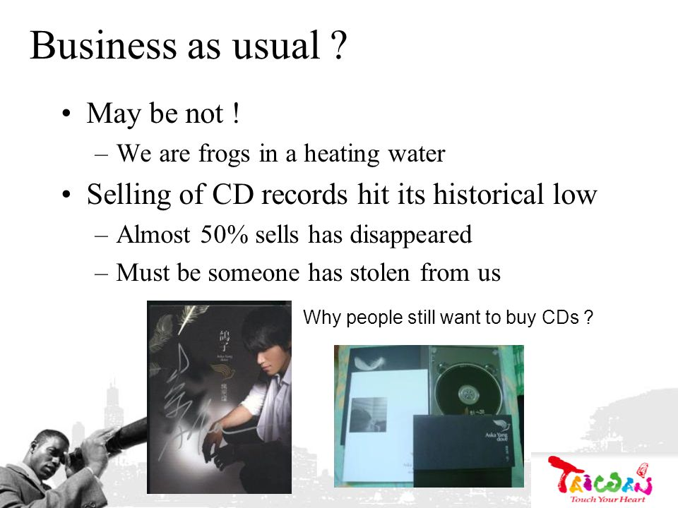 Business as usual ? May be not ! –We are frogs in a heating water Selling of CD records hit its historical low –Almost 50% sells has disappeared –Must