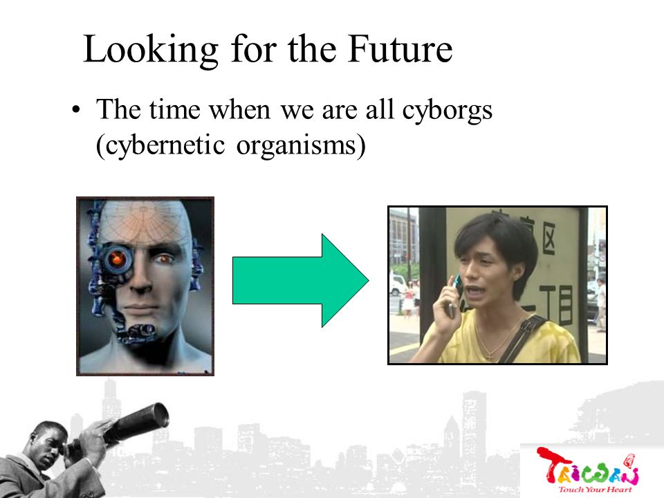 Looking for the Future The time when we are all cyborgs (cybernetic organisms)