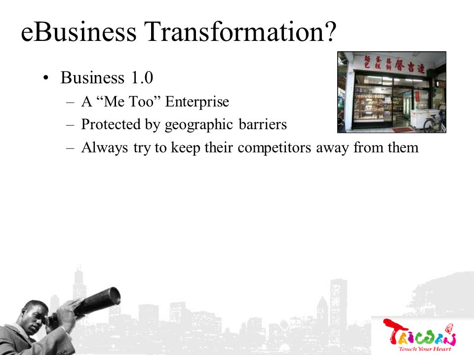 eBusiness Transformation? Business 1.0 –A Me Too Enterprise –Protected by geographic barriers –Always try to keep their competitors away from them