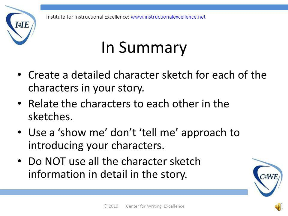 Institute for Instructional Excellence:   Step Nine Once you have written your character sketch, sit back and think about the character, get to know him or her in your mind so when you introduce him or her in the story, you are introducing someone you know very well.