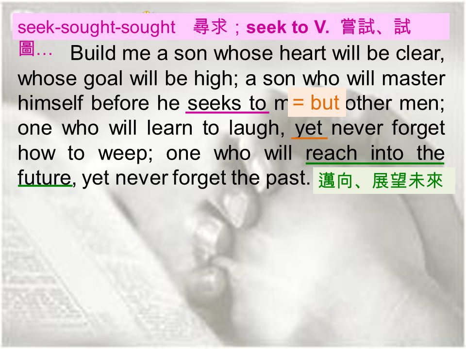 (Paragraph 6) Build me a son whose heart will be clear, whose goal will be high; a son who will master himself before he seeks to master other men; one who will learn to laugh, yet never forget how to weep; one who will reach into the future, yet never forget the past.