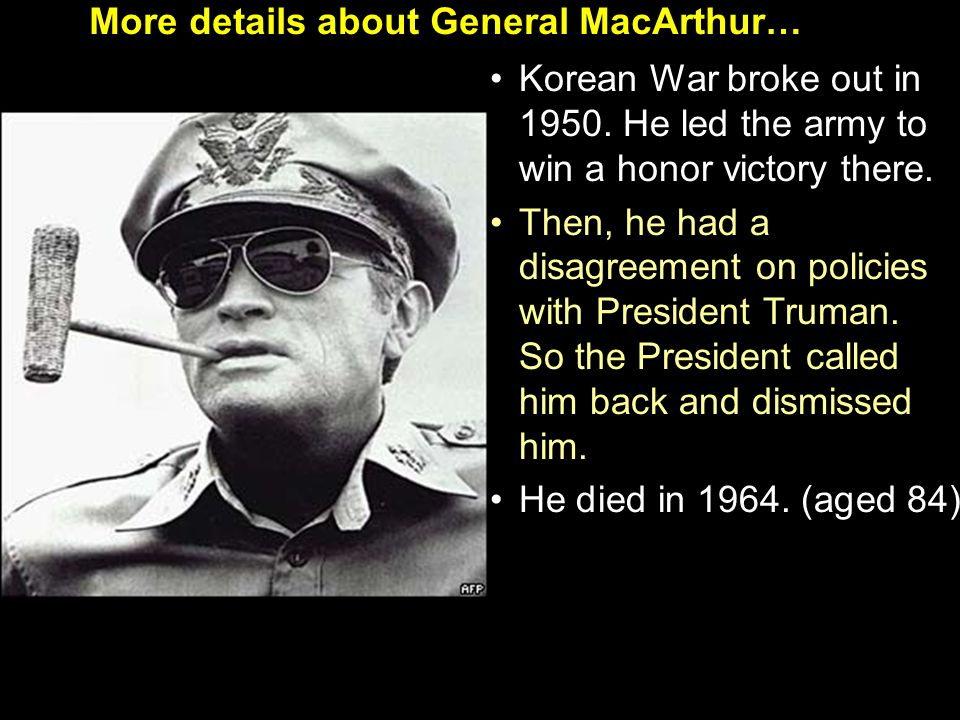 More details about General MacArthur… Korean War broke out in 1950.