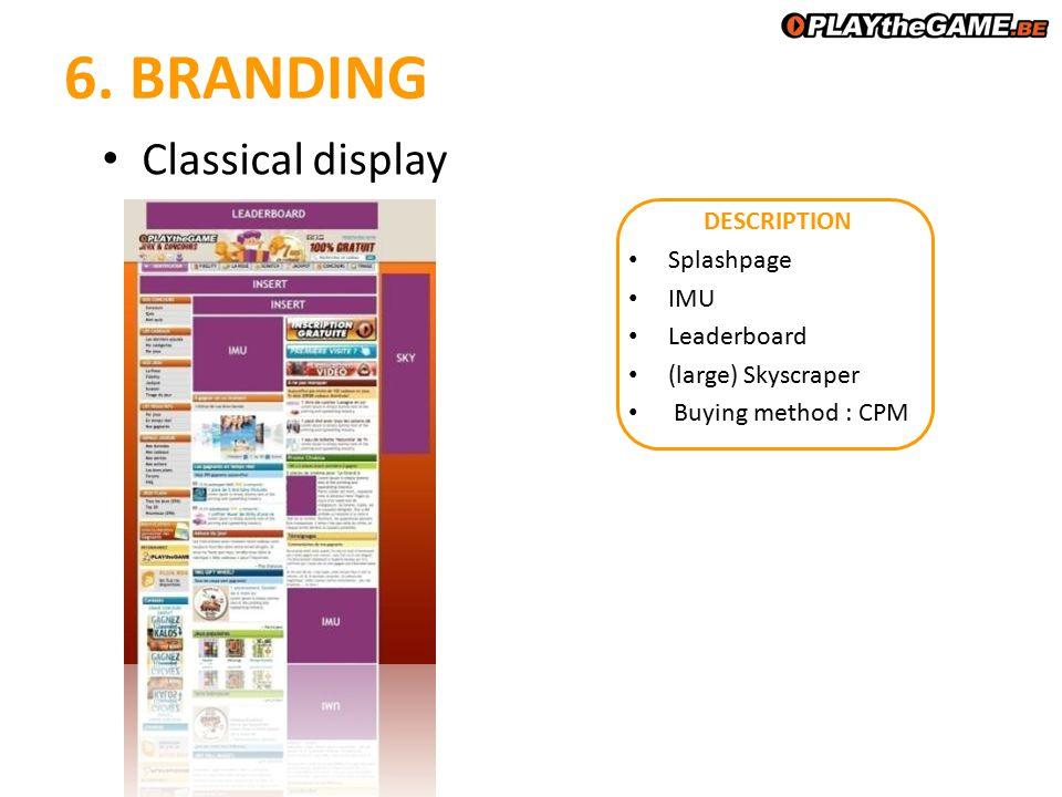 6. BRANDING DESCRIPTION Splashpage IMU Leaderboard (large) Skyscraper Buying method : CPM Classical display
