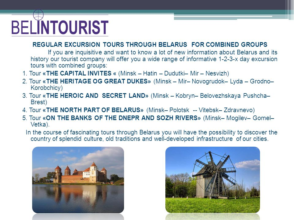 REGULAR EXCURSION TOURS THROUGH BELARUS FOR COMBINED GROUPS If you are inquisitive and want to know a lot of new information about Belarus and its history our tourist company will offer you a wide range of informative 1-2-3-х day excursion tours with combined groups: 1.