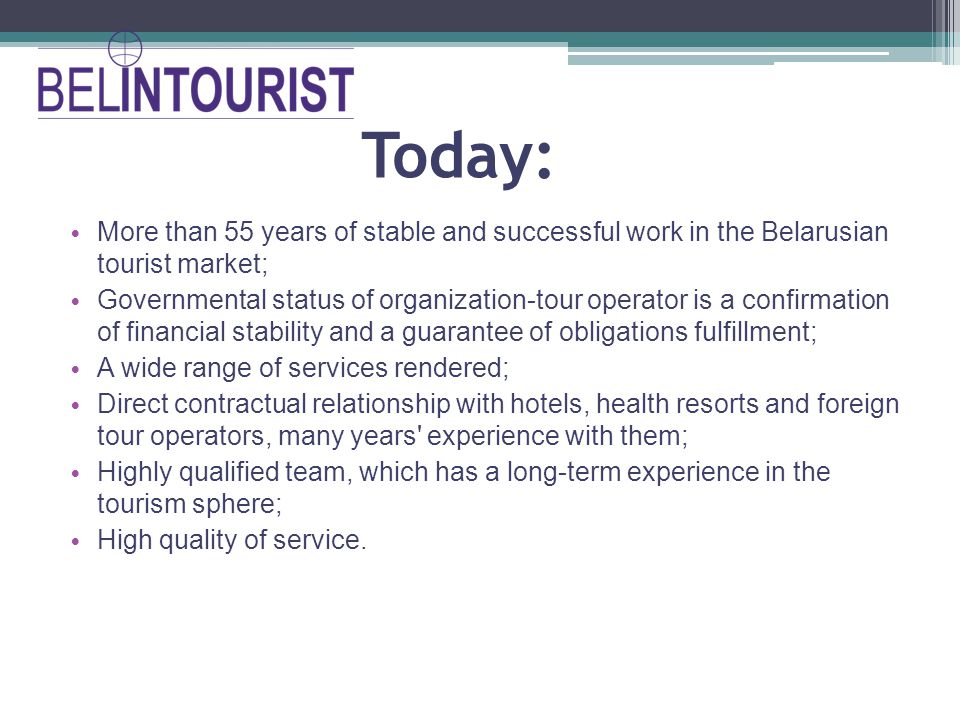 Today: More than 55 years of stable and successful work in the Belarusian tourist market; Governmental status of organization-tour operator is a confirmation of financial stability and a guarantee of obligations fulfillment; A wide range of services rendered; Direct contractual relationship with hotels, health resorts and foreign tour operators, many years experience with them; Highly qualified team, which has a long-term experience in the tourism sphere; High quality of service.