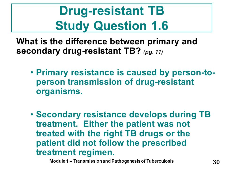 Module 1 – Transmission and Pathogenesis of Tuberculosis 30 Drug-resistant TB Study Question 1.6 What is the difference between primary and secondary