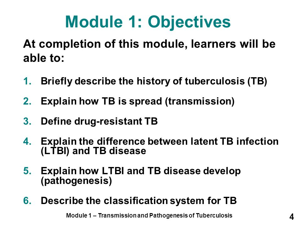 Module 1 – Transmission and Pathogenesis of Tuberculosis 4 Module 1: Objectives At completion of this module, learners will be able to: 1.Briefly desc