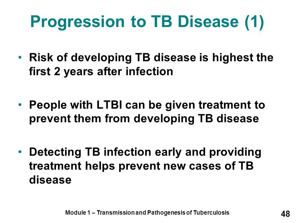 Module 1 – Transmission and Pathogenesis of Tuberculosis 48 Progression to TB Disease (1) Risk of developing TB disease is highest the first 2 years after infection People with LTBI can be given treatment to prevent them from developing TB disease Detecting TB infection early and providing treatment helps prevent new cases of TB disease