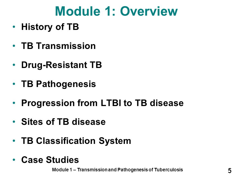 Module 1 – Transmission and Pathogenesis of Tuberculosis 5 History of TB TB Transmission Drug-Resistant TB TB Pathogenesis Progression from LTBI to TB disease Sites of TB disease TB Classification System Case Studies Module 1: Overview