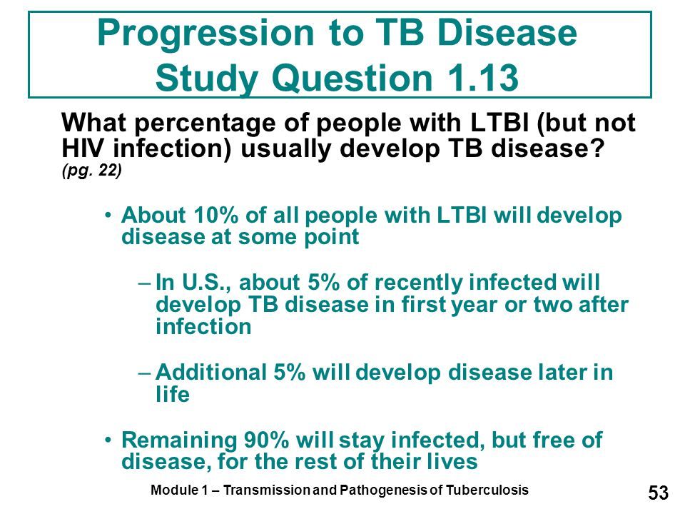 Module 1 – Transmission and Pathogenesis of Tuberculosis 53 Progression to TB Disease Study Question 1.13 What percentage of people with LTBI (but not HIV infection) usually develop TB disease.